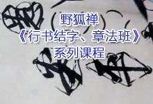 野狐禅《行书结字、章法班》共17课时书法视频课程